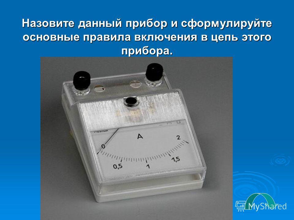 Назовите данный прибор и сформулируйте основные правила включения в цепь этого прибора.
