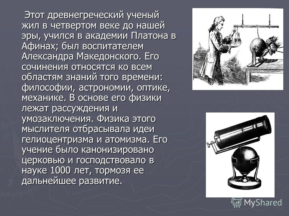 Этот древнегреческий ученый жил в четвертом веке до нашей эры, учился в академии Платона в Афинах; был воспитателем Александра Македонского. Его сочинения относятся ко всем областям знаний того времени: философии, астрономии, оптике, механике. В осно
