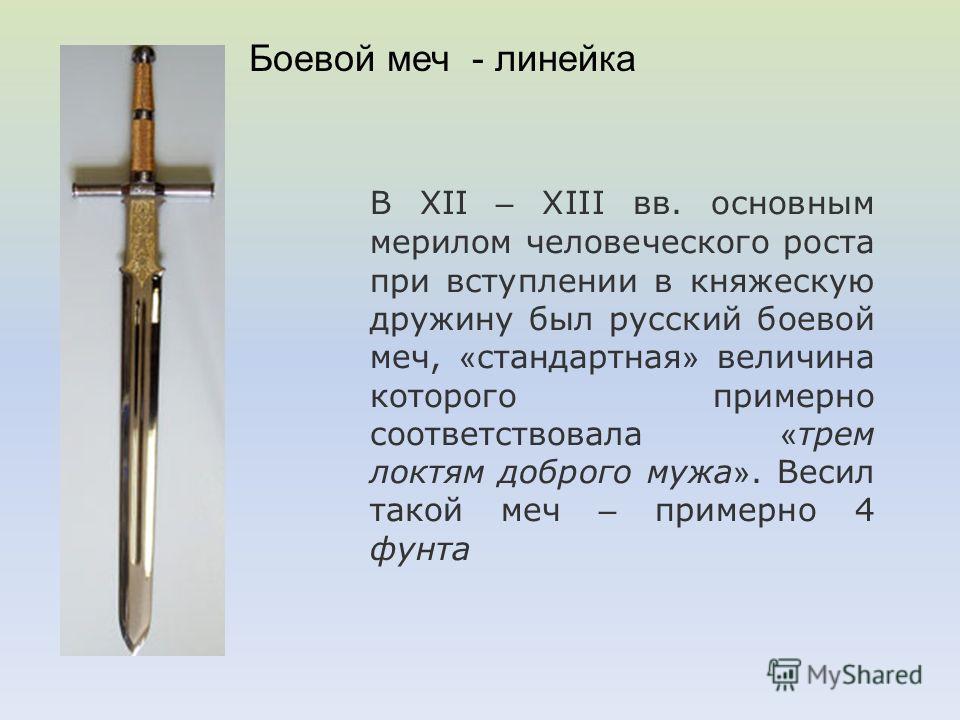 В XII – XIII вв. основным мерилом человеческого роста при вступлении в княжескую дружину был русский боевой меч, « стандартная » величина которого примерно соответствовала « трем локтям доброго мужа ». Весил такой меч – примерно 4 фунта Боевой меч -