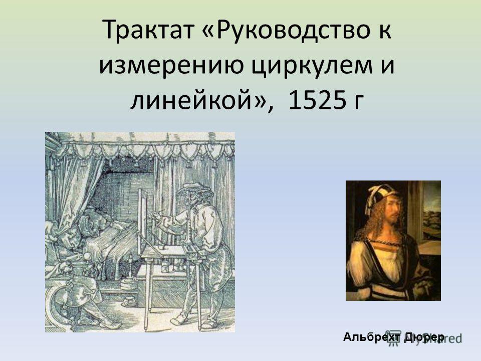 Трактат «Руководство к измерению циркулем и линейкой», 1525 г Альбрехт Дюрер