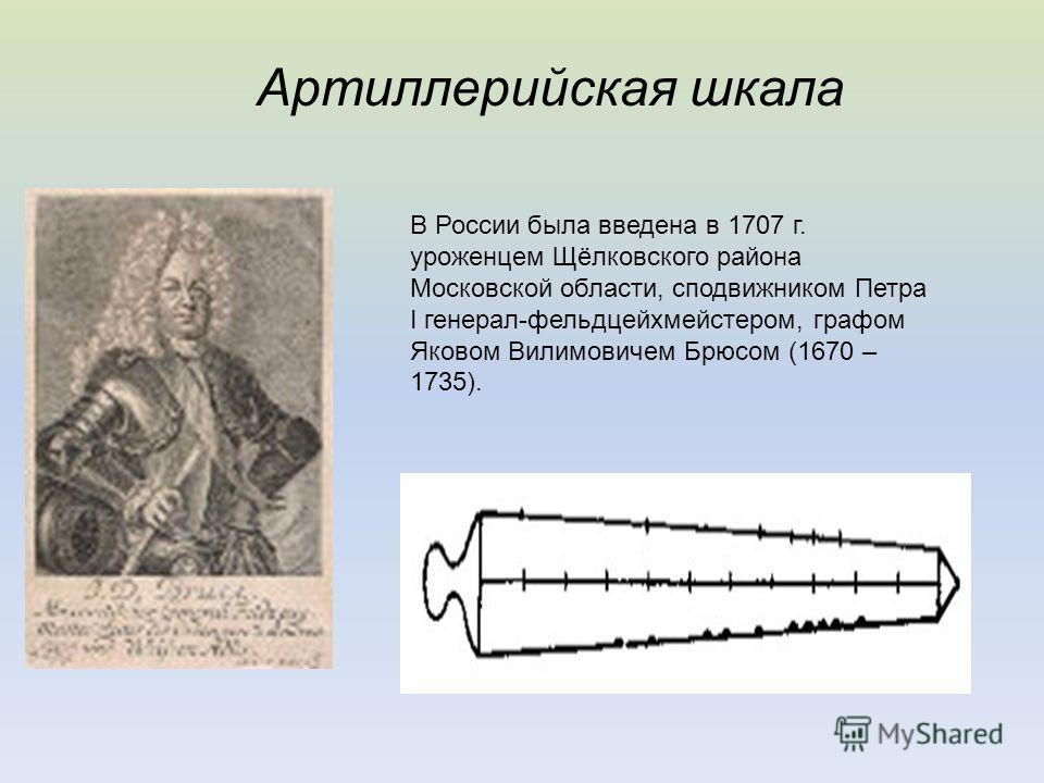 Артиллерийская шкала В России была введена в 1707 г. уроженцем Щёлковского района Московской области, сподвижником Петра I генерал-фельдцейхмейстером, графом Яковом Вилимовичем Брюсом (1670 – 1735).
