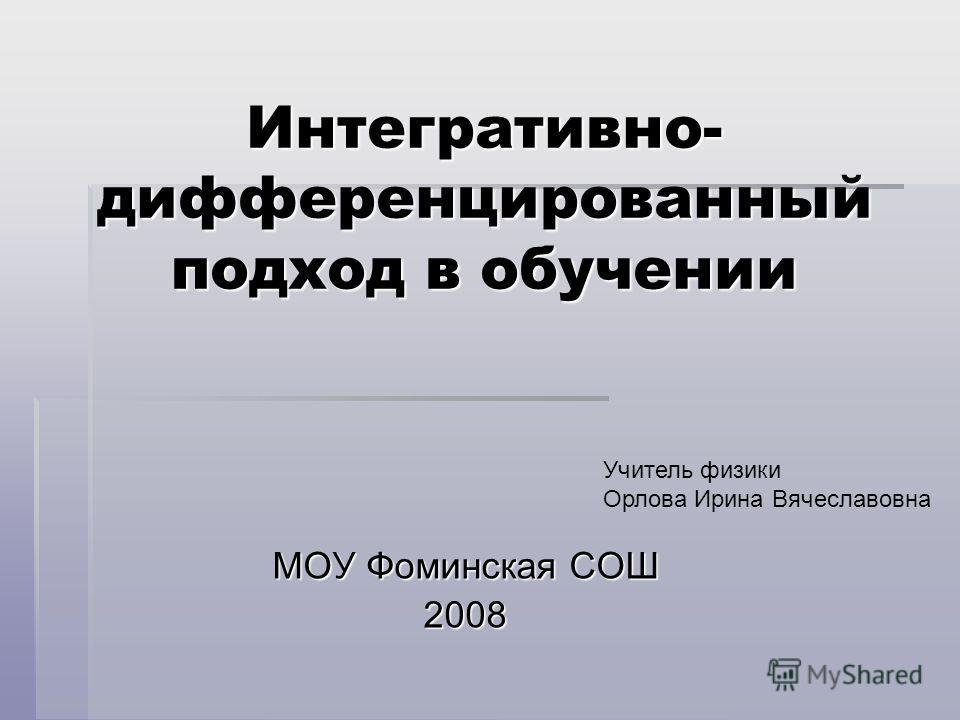 Интегративно- дифференцированный подход в обучении МОУ Фоминская СОШ 2008 Учитель физики Орлова Ирина Вячеславовна
