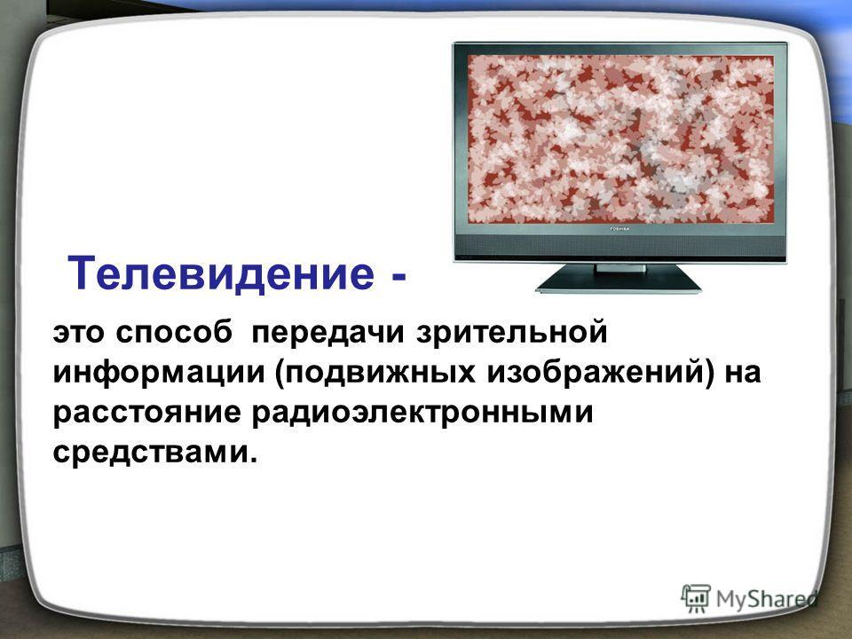 Телевидение - это способ передачи зрительной информации (подвижных изображений) на расстояние радиоэлектронными средствами.