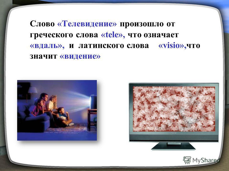 Слово «Телевидение» произошло от греческого слова «tele», что означает «вдаль», и латинского слова «visio»,что значит «видение»