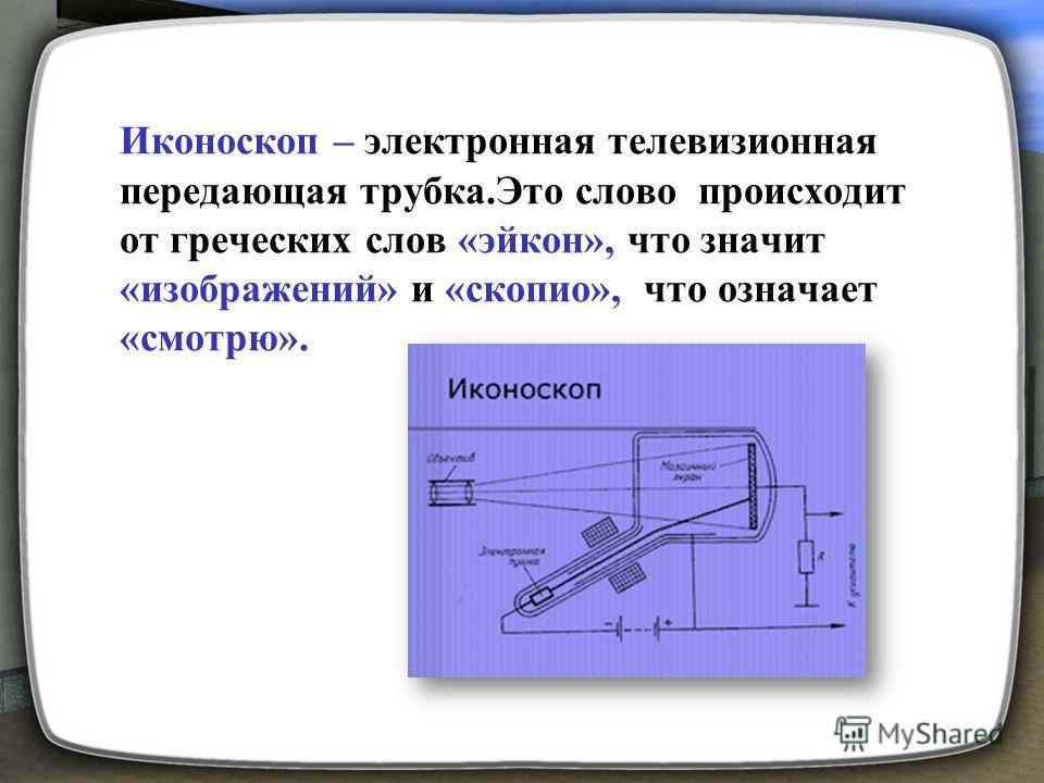 Иконоскоп – электронная телевизионная передающая трубка.Это слово происходит от греческих слов «эйкон», что значит «изображений» и «скопио», что означает «смотрю».