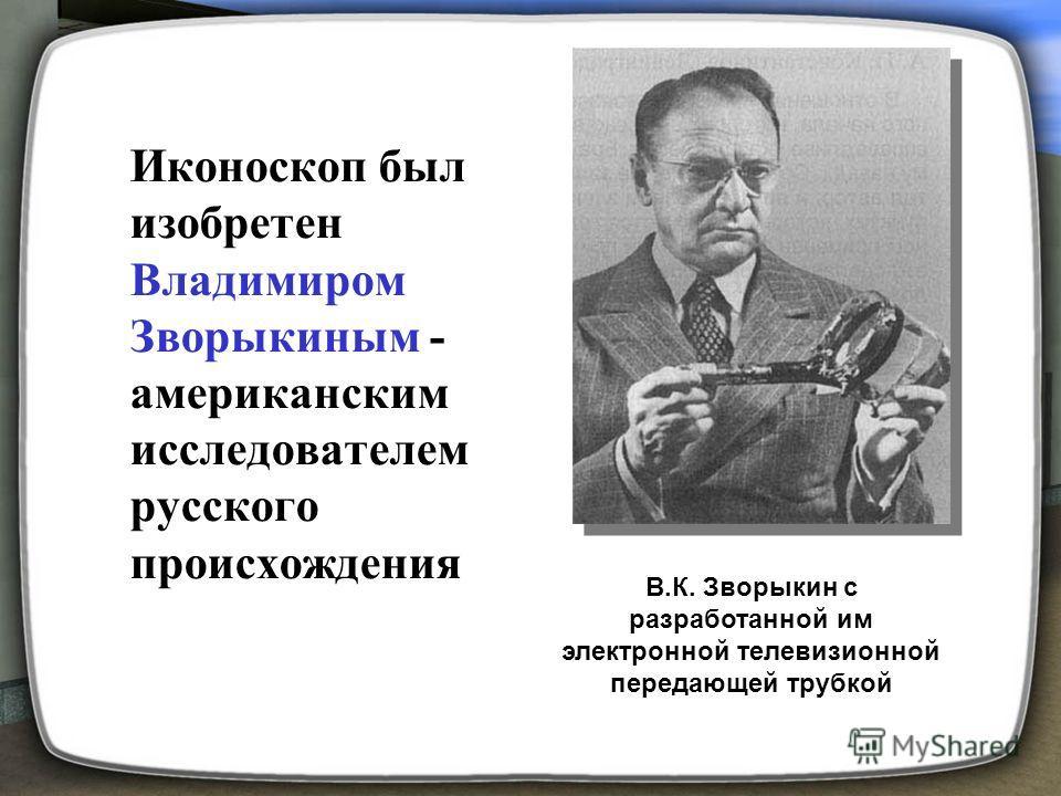Иконоскоп был изобретен Владимиром Зворыкиным - американским исследователем русского происхождения В.К. Зворыкин с разработанной им электронной телевизионной передающей трубкой