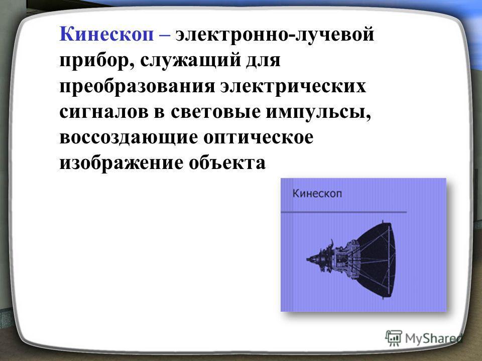 Кинескоп – электронно-лучевой прибор, служащий для преобразования электрических сигналов в световые импульсы, воссоздающие оптическое изображение объекта