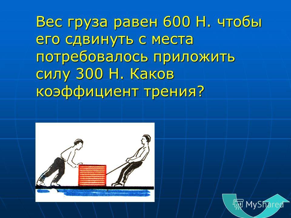 Вес груза равен 600 Н. чтобы его сдвинуть с места потребовалось приложить силу 300 Н. Каков коэффициент трения?