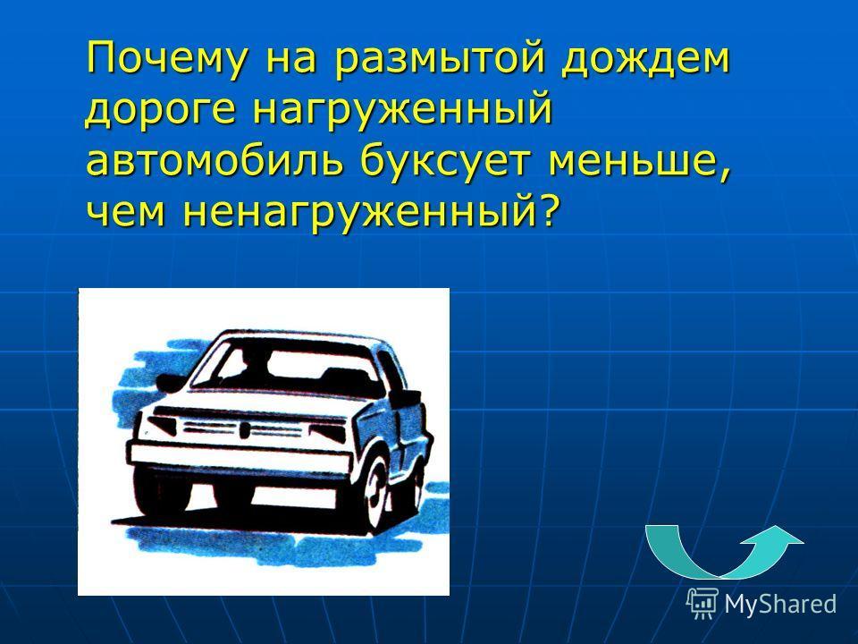 Почему на размытой дождем дороге нагруженный автомобиль буксует меньше, чем ненагруженный?
