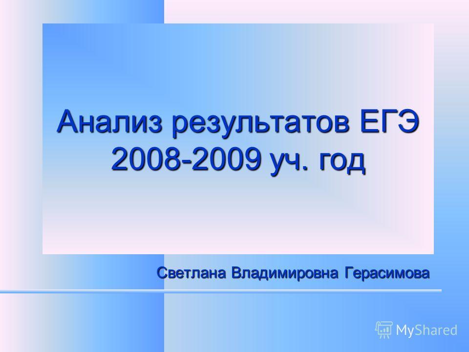 Анализ результатов ЕГЭ 2008-2009 уч. год Светлана Владимировна Герасимова