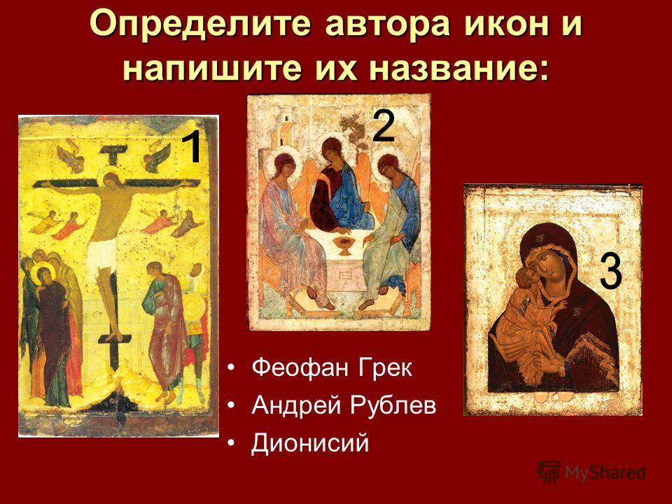 Определите автора икон и напишите их название: Феофан Грек Андрей Рублев Дионисий