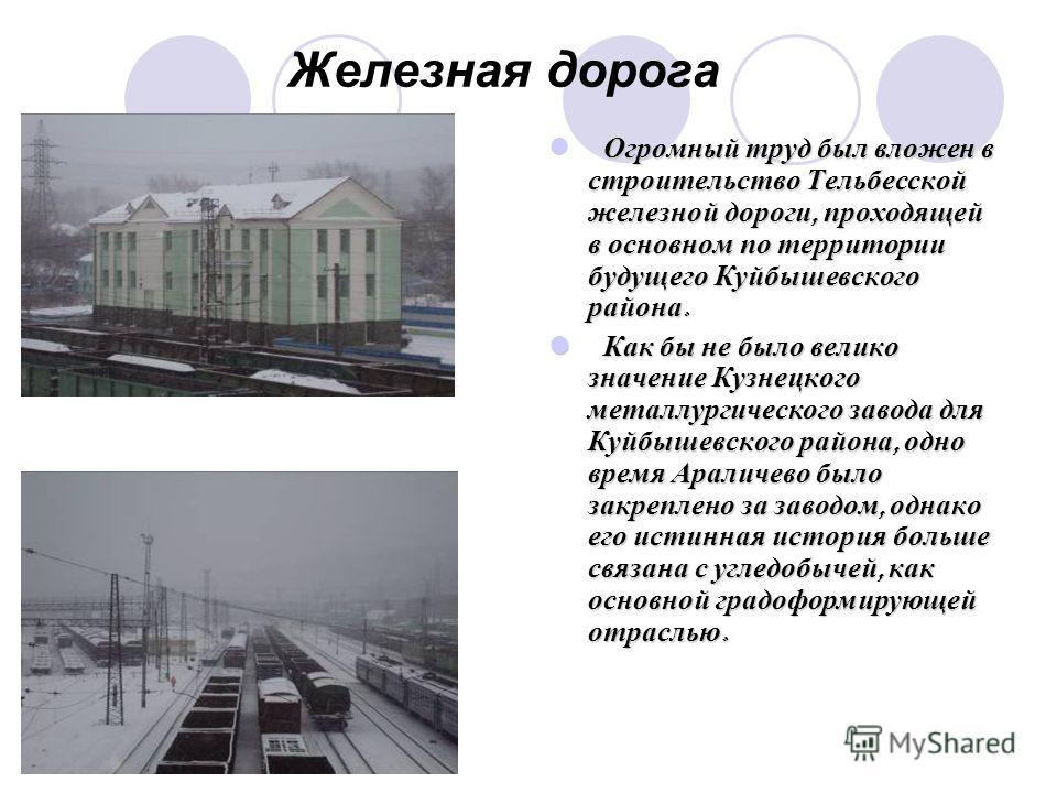 Железная дорога Огромный труд был вложен в строительство Тельбесской железной дороги, проходящей в основном по территории будущего Куйбышевского района. Как бы не было велико значение Кузнецкого металлургического завода для Куйбышевского района, одно