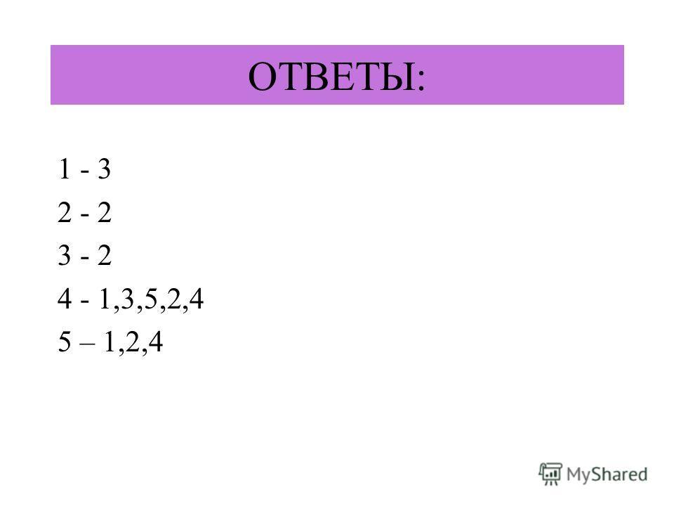 ОТВЕТЫ: 1 - 3 2 - 2 3 - 2 4 - 1,3,5,2,4 5 – 1,2,4