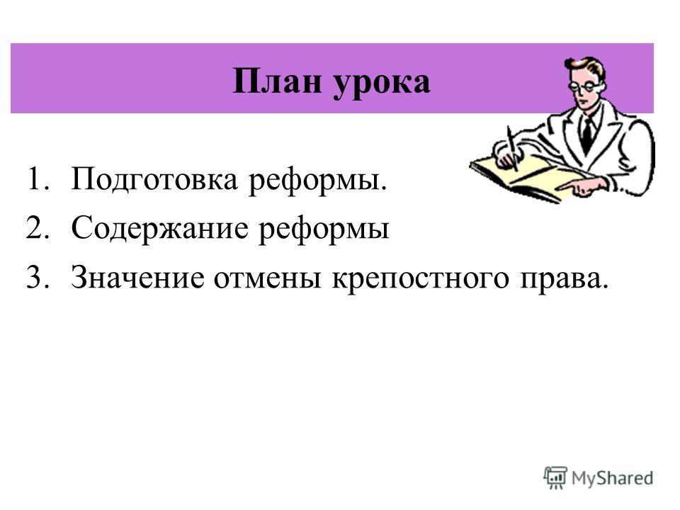 План урока 1.Подготовка реформы. 2.Содержание реформы 3.Значение отмены крепостного права.