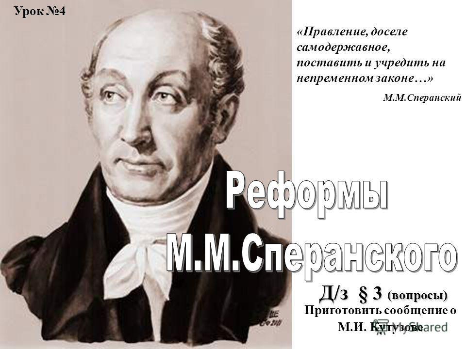 Урок 4 «Правление, доселе самодержавное, поставить и учредить на непременном законе…» М.М.Сперанский Д/з § 3 (вопросы) Приготовить сообщение о М.И. Кутузове