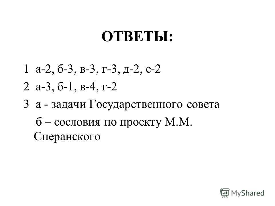 ОТВЕТЫ: 1 а-2, б-3, в-3, г-3, д-2, е-2 2 а-3, б-1, в-4, г-2 3 а - задачи Государственного совета б – сословия по проекту М.М. Сперанского