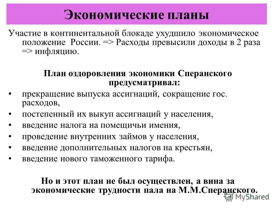 Участие в континентальной блокаде ухудшило экономическое положение России. => Расходы превысили доходы в 2 раза => инфляцию. План оздоровления экономики Сперанского предусматривал: прекращение выпуска ассигнаций, сокращение гос. расходов, постепенный