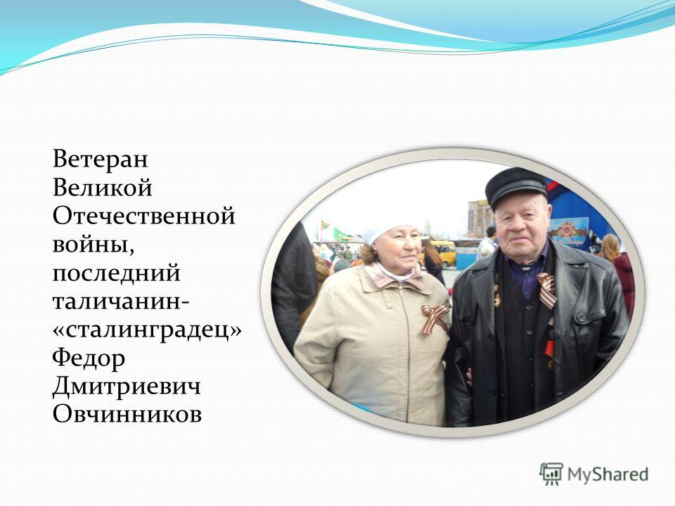 Ветеран Великой Отечественной войны, последний таличанин- «сталинградец» Федор Дмитриевич Овчинников