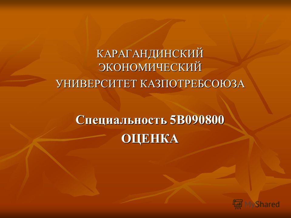КАРАГАНДИНСКИЙ ЭКОНОМИЧЕСКИЙ УНИВЕРСИТЕТ КАЗПОТРЕБСОЮЗА Специальность 5В090800 ОЦЕНКА