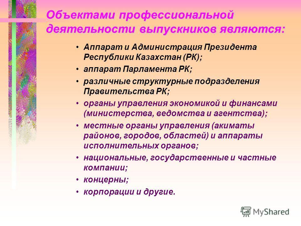 Объектами профессиональной деятельности выпускников являются: Аппарат и Администрация Президента Республики Казахстан (РК); аппарат Парламента РК; различные структурные подразделения Правительства РК; органы управления экономикой и финансами (министе