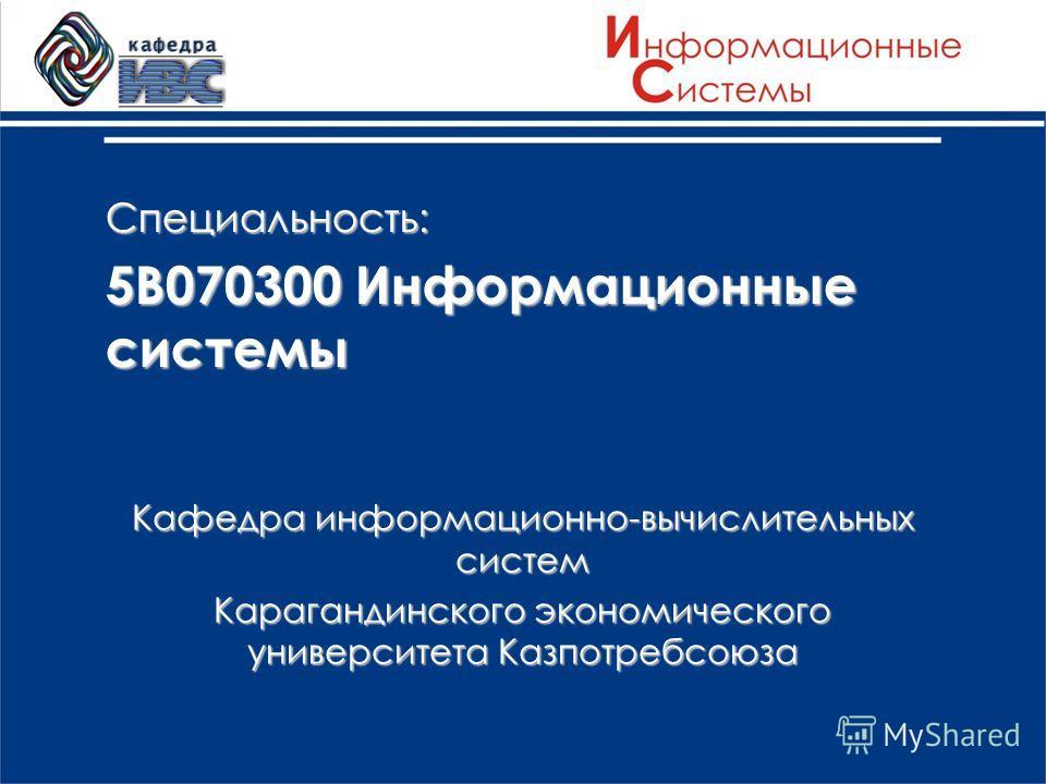 Специальность: 5В070300 Информационные системы Кафедра информационно-вычислительных систем Карагандинского экономического университета Казпотребсоюза