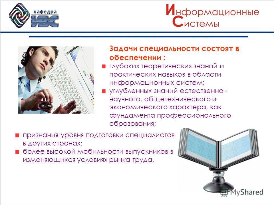 Задачи специальности состоят в обеспечении : глубоких теоретических знаний и практических навыков в области информационных систем; углубленных знаний естественно - научного, общетехнического и экономического характера, как фундамента профессиональног