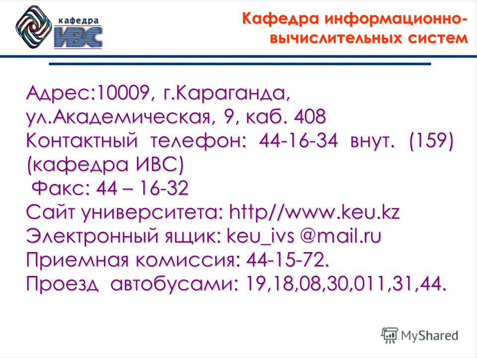 Адрес:10009, г.Караганда, ул.Академическая, 9, каб. 408 Контактный телефон: 44-16-34 внут. (159) (кафедра ИВС) Факс: 44 – 16-32 Факс: 44 – 16-32 Сайт университета: http//www.keu.kz Электронный ящик: keu_ivs @mail.ru Приемная комиссия: 44-15-72. Проез