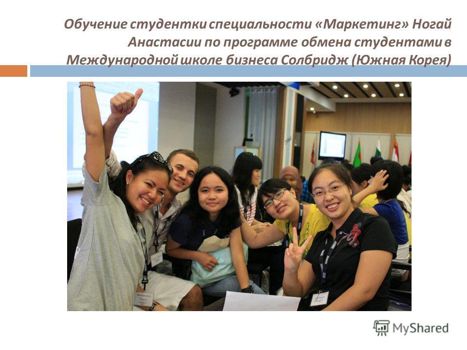Обучение студентки специальности « Маркетинг » Ногай Анастасии по программе обмена студентами в Международной школе бизнеса Солбридж ( Южная Корея )