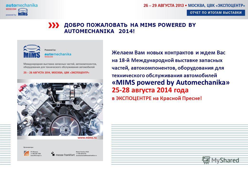 ДОБРО ПОЖАЛОВАТЬ НА MIMS POWERED BY AUTOMECHANIKA 2014! Желаем Вам новых контрактов и ждем Вас на 18-й Международной выставке запасных частей, автокомпонентов, оборудования для технического обслуживания автомобилей «MIMS powered by Automechanika» 25-