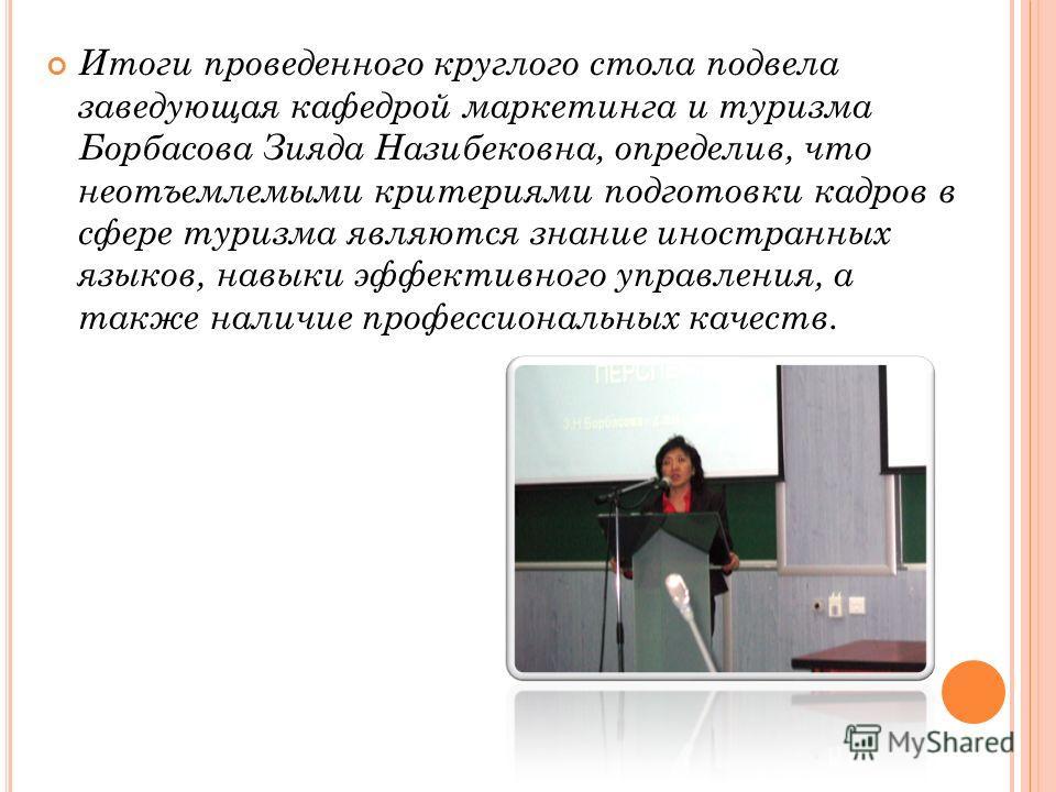 Итоги проведенного круглого стола подвела заведующая кафедрой маркетинга и туризма Борбасова Зияда Назибековна, определив, что неотъемлемыми критериями подготовки кадров в сфере туризма являются знание иностранных языков, навыки эффективного управлен