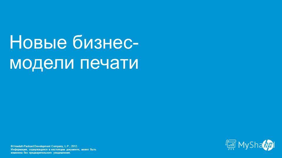 © Hewlett-Packard Development Company, L.P., 2012. Информация, содержащаяся в настоящем документе, может быть изменена без предварительного уведомления. Новые бизнес- модели печати