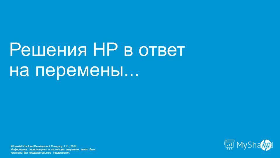 © Hewlett-Packard Development Company, L.P., 2012. Информация, содержащаяся в настоящем документе, может быть изменена без предварительного уведомления. Решения HP в ответ на перемены...