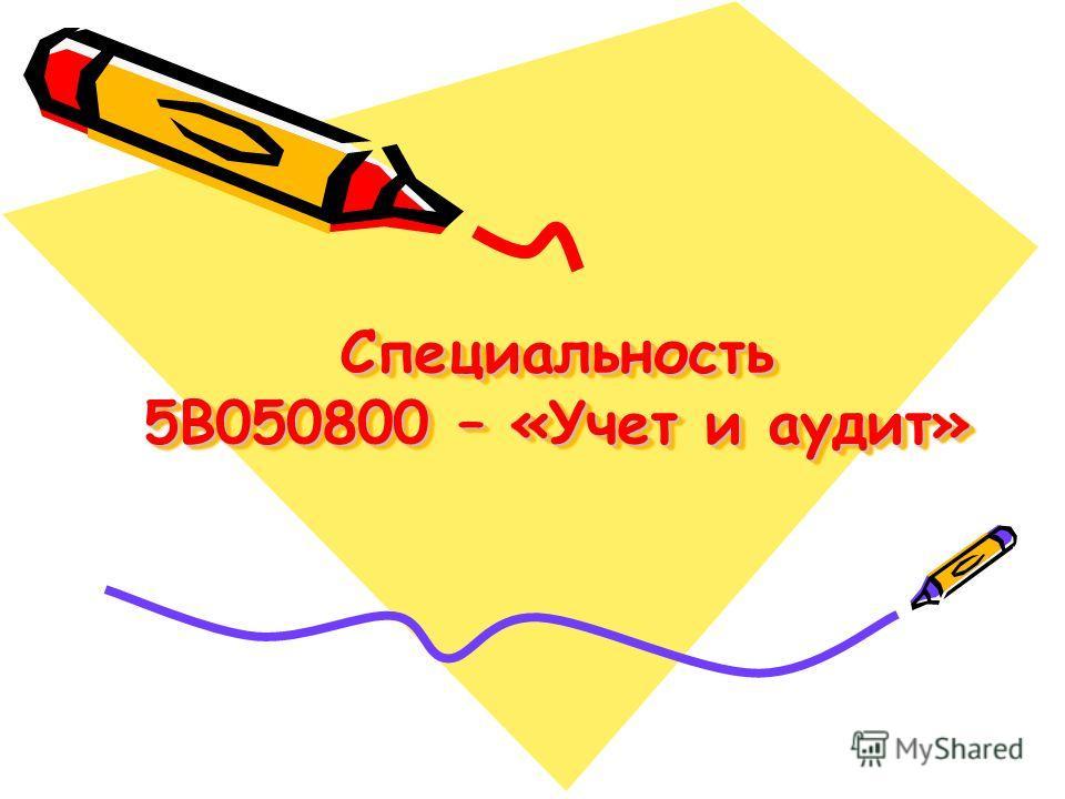 Специальность 5В050800 – «Учет и аудит»