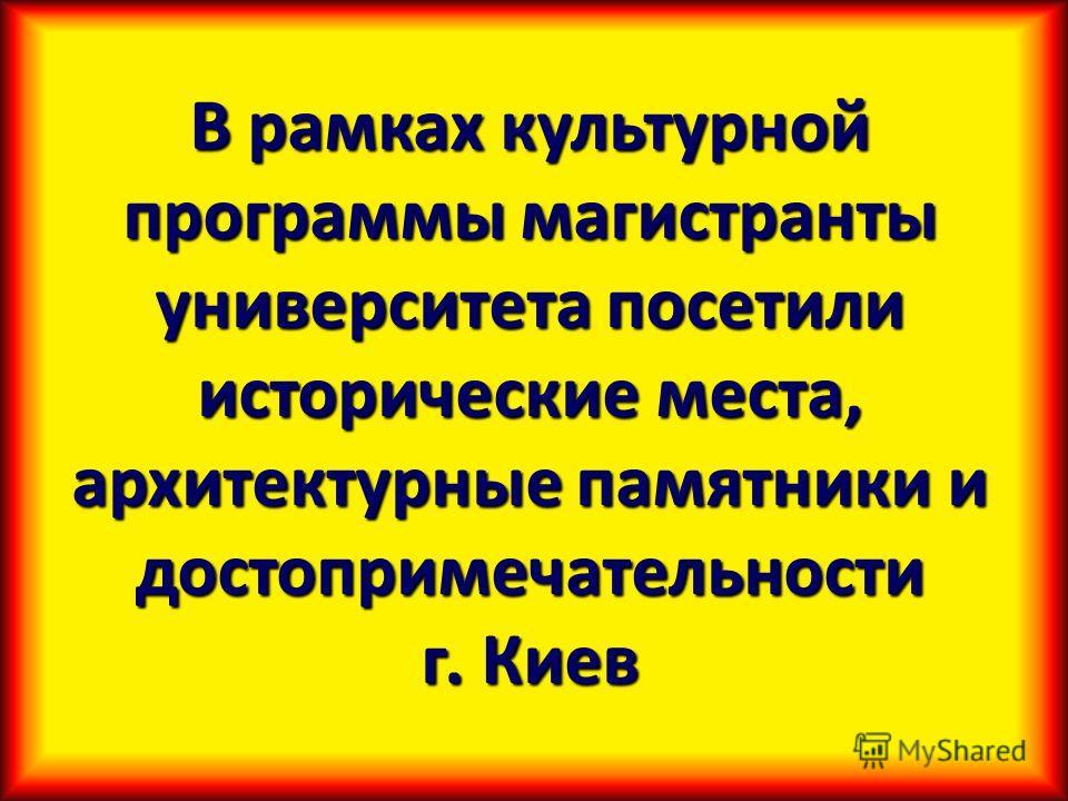 В рамках культурной программы магистранты университета посетили исторические места, архитектурные памятники и достопримечательности г. Киев