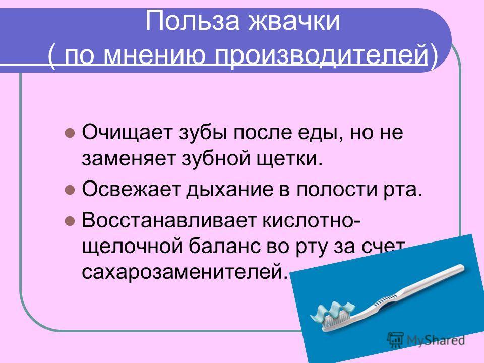 Польза жвачки ( по мнению производителей) Очищает зубы после еды, но не заменяет зубной щетки. Освежает дыхание в полости рта. Восстанавливает кислотно- щелочной баланс во рту за счет сахарозаменителей.