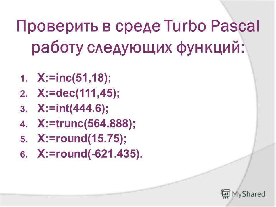 Проверить в среде Turbo Pascal работу следующих функций: 1. X:=inc(51,18); 2. X:=dec(111,45); 3. X:=int(444.6); 4. X:=trunc(564.888); 5. X:=round(15.75); 6. X:=round(-621.435).