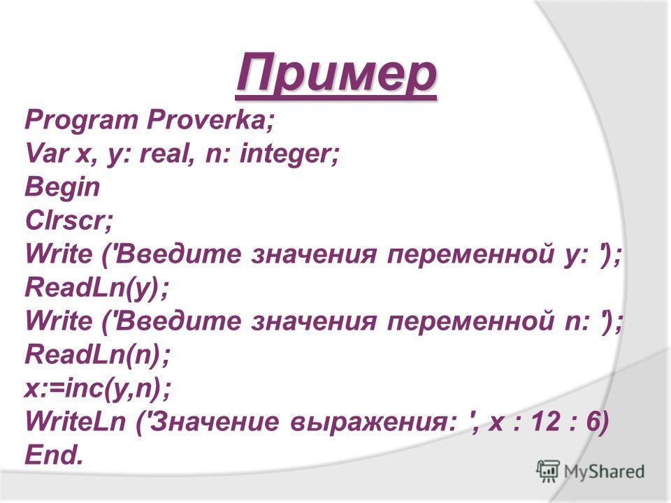 Пример Program Proverka; Var х, y: real, n: integer; Begin Clrscr; Write ('Введите значения переменной y: '); ReadLn(y); Write ('Введите значения переменной n: '); ReadLn(n); x:=inc(y,n); WriteLn ('Значение выражения: ', x : 12 : 6) End.