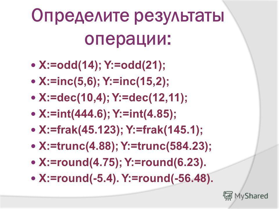 Определите результаты операции: X:=odd(14); Y:=odd(21); X:=inc(5,6); Y:=inc(15,2); X:=dec(10,4); Y:=dec(12,11); X:=int(444.6); Y:=int(4.85); X:=frak(45.123); Y:=frak(145.1); X:=trunc(4.88); Y:=trunc(584.23); X:=round(4.75); Y:=round(6.23). X:=round(-