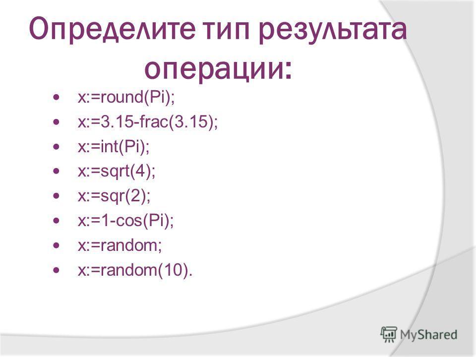 Определите тип результата операции: x:=round(Pi); x:=3.15-frac(3.15); x:=int(Pi); x:=sqrt(4); x:=sqr(2); x:=1-cos(Pi); x:=random; x:=random(10).