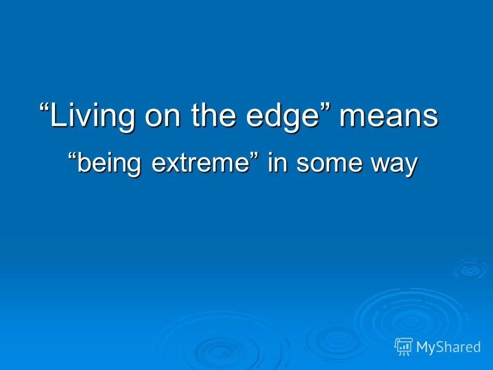 Living on the edge means being extreme in some way
