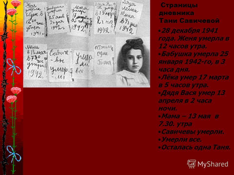 Страницы дневника Тани Савичевой 28 декабря 1941 года. Женя умерла в 12 часов утра. Бабушка умерла 25 января 1942-го, в 3 часа дня. Лёка умер 17 марта в 5 часов утра. Дядя Вася умер 13 апреля в 2 часа ночи. Мама – 13 мая в 7.30. утра Савичевы умерли.