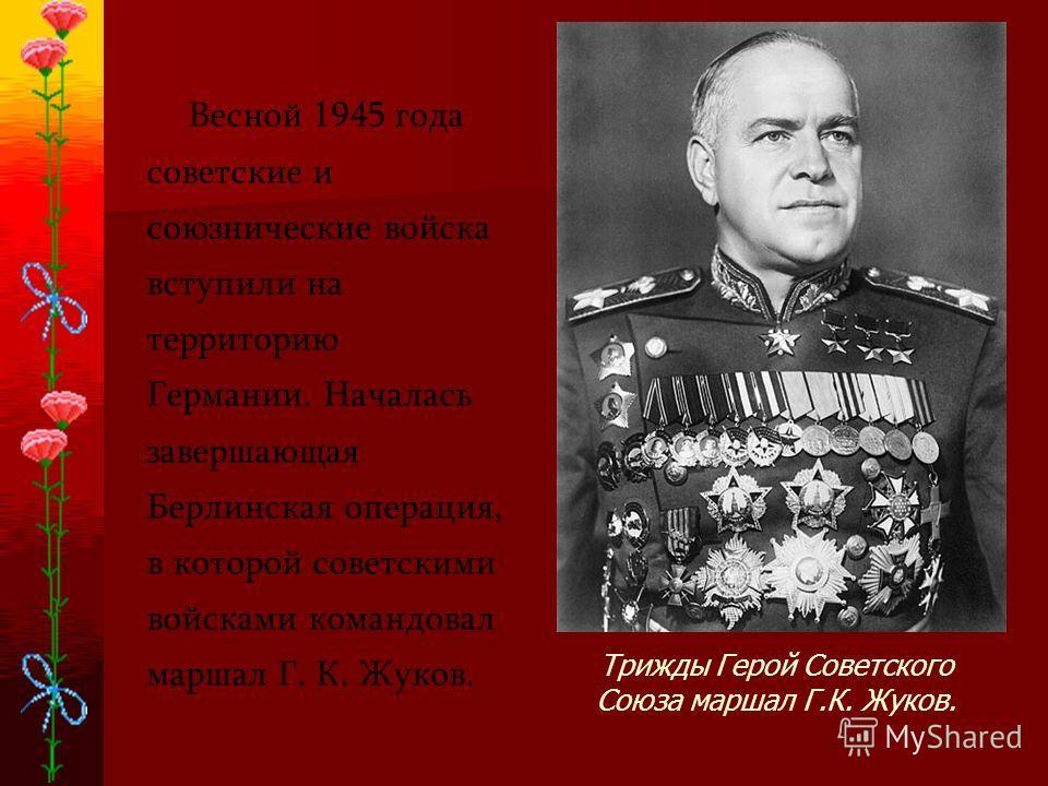 Весной 1945 года советские и союзнические войска вступили на территорию Германии. Началась завершающая Берлинская операция, в которой советскими войсками командовал маршал Г. К. Жуков. Трижды Герой Советского Союза маршал Г.К. Жуков.
