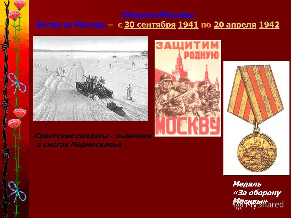 Оборона Москвы Битва за Москву – с 30 сентября 1941 по 20 апреля 194230 сентября194120 апреля1942 Советские солдаты - лыжники в снегах Подмосковья Медаль «За оборону Москвы»