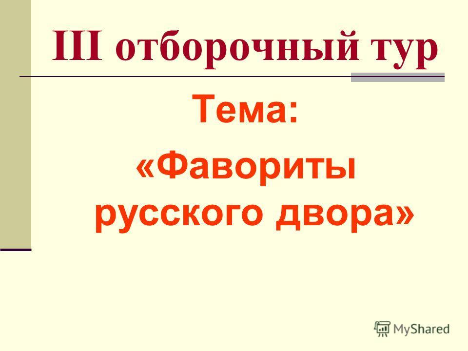 III отборочный тур Тема: «Фавориты русского двора»