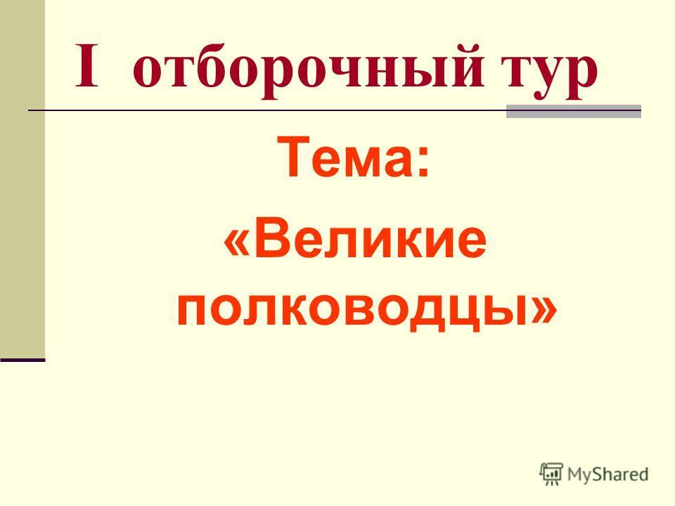 I отборочный тур Тема: «Великие полководцы»