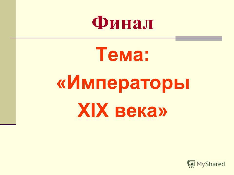 Финал Тема: «Императоры XIX века»