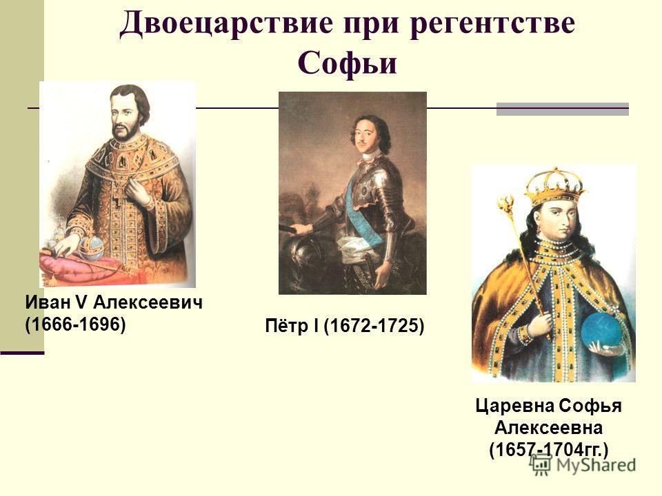 Двоецарствие при регентстве Софьи Иван V Алексеевич (1666-1696) Пётр I (1672-1725) Царевна Софья Алексеевна (1657-1704гг.)