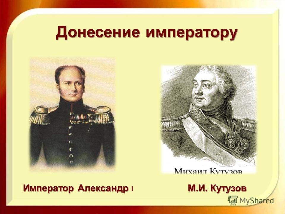 Донесение императору Император Александр Император Александр I М.И. Кутузов
