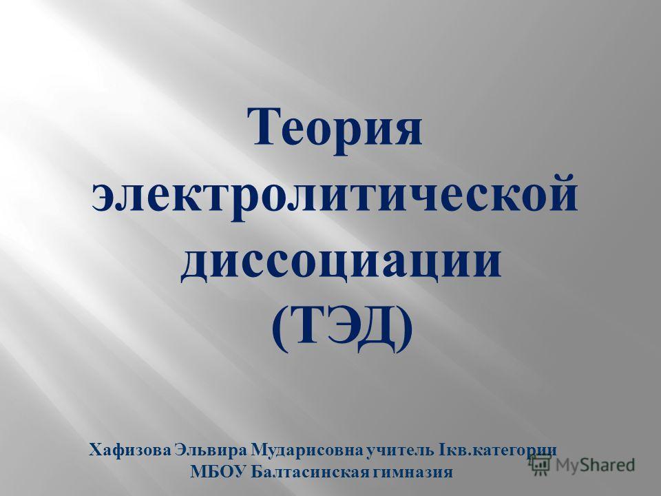 Теория электролитической диссоциации (ТЭД) Хафизова Эльвира Мударисовна учитель Iкв.категории МБОУ Балтасинская гимназия