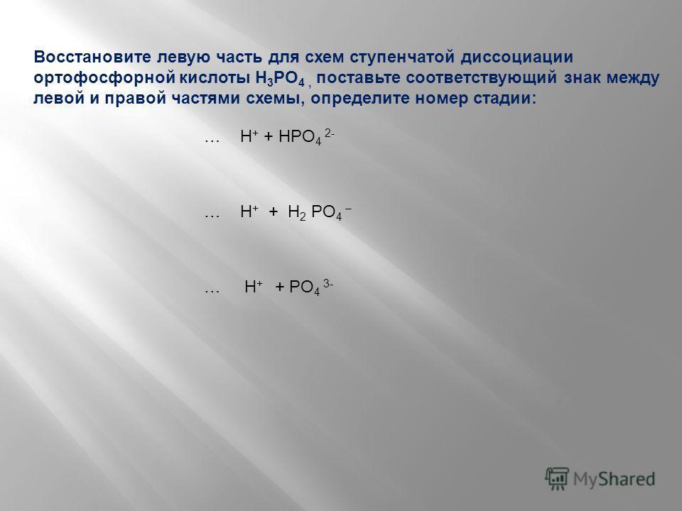 Восстановите левую часть для схем ступенчатой диссоциации ортофосфорной кислоты H 3 PO 4, поставьте соответствующий знак между левой и правой частями схемы, определите номер стадии: … H + + HPO 4 2- … H + + H 2 PO 4 – … H + + PO 4 3-